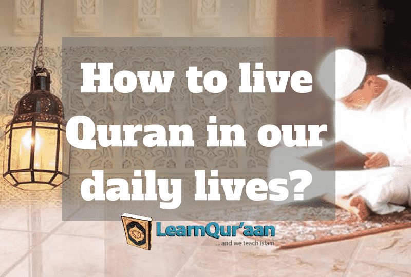 How to live Quran in our daily lives?